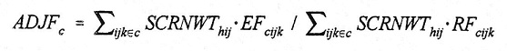 Equation: ADJF(subscript c) = summation(subscript ijk(set membership)c) SCRNWT(subscript hijk) multiplied by EF(subscript cijk) divided by summation(subscript ijk(set membership)c) SCRNWT(subscript hij) multipled by RF(subscript cijk).